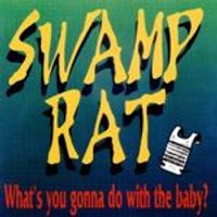 Swamp Rat - Whats You Gonna Do With The Baby
