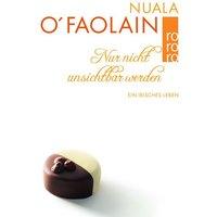 Nur nicht unsichtbar werden. Ein irisches Leben - Nuala O'Faolain