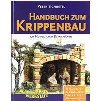 Handbuch zum Krippenbau: 50 Motive nach Detailplänen. Orientalisch. Heimatlich. Stilkrippen. Krippen um 1900. Aus der Krippenwerkstatt - Peter Schrettl