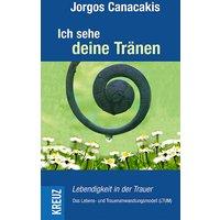 Ich sehe deine Tränen: Lebendigkeit in der Trauer - Jorgos Canacakis