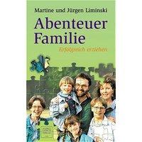Abenteuer Familie: Erfolgreich erziehen: Liebe und was sonst noch nötig ist. Erfolg in Schule und Beruf und Familienglück beruhen im wesentlichen auf ... das Buch, wie dies zu bewerkstelligen ist - Jürgen Liminski