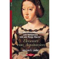 Eleonore von Aquitanien. Was alles in ein Leben passt, zwei Königreiche und jede Menge Männer. - Leo G. Linder