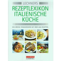 Lechner's Rezeptlexikon Italienische Küche. Das grosse Standardwerk mit über 3000 Grundrezepten