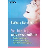 So bin ich unverwundbar: Sechs Strategien, souverän mit Ärger und Kritik umzugehen - Barbara Berckhan