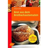 Brot aus dem Brotbackautomaten: Über 120 Rezepte für 750 g und 1000 g - Mirjam Beile