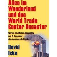 Alice im Wunderland und das World Trade Center Desaster: Warum die offizielle Geschichte des 11. September eine monumentale Lüge ist - David Icke