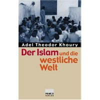 Der Islam und die westliche Welt. Religiöse und politische Grundfragen - Adel Th. Khoury