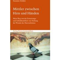 Mittler zwischen Hirn und Händen: Mein Weg von der Erstarrungs- und Schlafkrankheit zur Heilung der Wunde des Materialismus - Susanne Schäfer