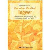 Wunderbare Wurzelkraft Ingwer. Inhaltsstoffe, Wirkprinzipien und Heilanwendungen von A bis Z - Birgit Gey-Kemper