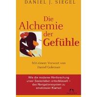Die Alchemie der Gefühle: Mit einem Vorwort von Daniel Goleman - Wie die moderne Hirnforschung unser Seelenleben entschlüsselt - das Navigationssystem zu emotionaler Klarheit - - Daniel J. Siegel