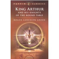 King Arthur and His Knights of the Round Table: Coming of Arthur; The Knights of the Round Table; The Quest of the Holy (Puffin Classics) - Roger Lancelyn Green