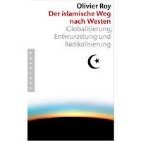 Der islamische Weg nach Westen: Globalisierung, Entwurzelung und Radikalisierung - Olivier Roy