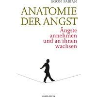 Anatomie der Angst: Ängste annehmen und an ihnen wachsen - Egon Fabian
