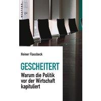 Gescheitert: Warum die Politik vor der Wirtschaft kapituliert - Heiner Flassbeck [Gebundene Ausgabe]