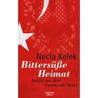 Bittersüße Heimat: Bericht aus dem Inneren der Türkei - Necla Kelek