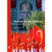 Mustafa Kemal Atatürk: Vom Staatsgründer zum Mythos - Halil Gülbeyaz