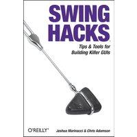 Swing Hacks: Tips & Tools for Building Killer GUIs - Joshua Marinacci
