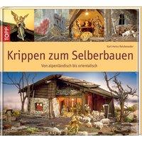 Krippen zum Selberbauen: Von alpenländisch bis orientalisch - Karl-Heinz Reicheneder