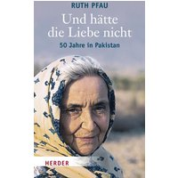 Und hätte die Liebe nicht: 50 Jahre in Pakistan - Ruth Pfau