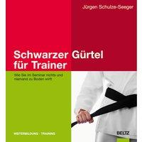 Schwarzer Gürtel für Trainer: Wie Sie im Seminar nichts und niemand zu Boden wirft - Jürgen Schulze-Seeger [1. Auflage 2009]