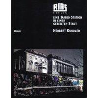 RIAS Berlin: Eine Radio-Station in einer geteilten Stadt. Programme und Menschen - Texte, Bilder, Dokumente - Herbert Kundler
