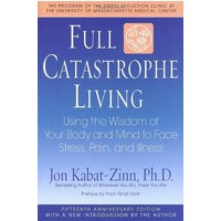 Full Catastrophe Living: Using the Wisdom of Your Body and Mind to Face Stress, Pain, and Illness: How to Cope with Stress, Pain and Illness Using Mindfulness Meditation - Jon Kabat-Zinn