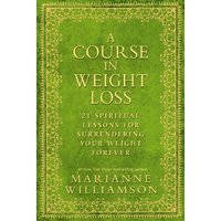 A Course in Weight Loss: 21 Spiritual Lessons for Surrendering Your Weight Forever. Marianne Williamson - Marianne Williamson
