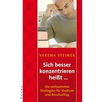Sich besser konzentrieren heißt...: Die wirksamsten Strategien für Studium und Berufsalltag - Verena Steiner