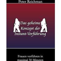 Das geheime Konzept der Instant-Verführung: Frauen verführen in maximal 30 Minuten - Peter Reichman