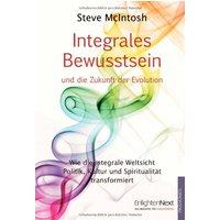 Integrales Bewusstsein: Wie die integrale Weltsicht Politik, Kultur und Spiritualität transformiert - Steve McIntosh