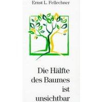 Die Hälfte der Baumes ist unsichtbar - Ernst L. Fellechner