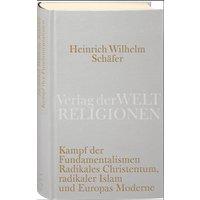Kampf der Fundamentalismen: Radikales Christentum, radikaler Islam und Europas Moderne - Heinrich Wilhelm Schäfer