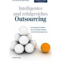 Intelligentes und erfolgreiches Outsourcing: Ein kompakter Leitfaden für das rationale Auslagern von Unternehmensprozessen - Jean-Louis Bravard