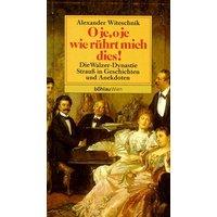 O je, o je, wie rührt mich dies. Die Walzer- Dynastie Strauß in Geschichten und Anekdoten - Alexander Witeschnik
