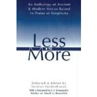 Less Is More: An Anthology of Ancient & Modern Voices Raised in Praise of Simplicity: The Art of Voluntary Poverty: an Anthology of Ancient and Modern Voices Raised in Praise of Simplicity