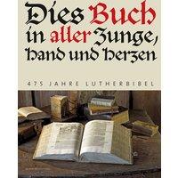 Dies Buch in aller Zunge, Hand und Herzen: 475 Jahre Lutherbibel - Wartburg-Gesellschaft
