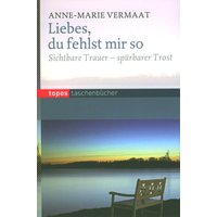 Liebes, du fehlst mir so: Sichtbare Trauer - spürbarer Trost - Anne-Marie Vermaat