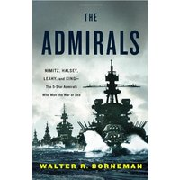The Admirals: Nimitz, Halsey, Leahy, and King - The Five-Star Admirals Who Won the War at Sea - Walter R. Borneman [Hardcover]