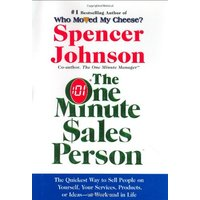 The One Minute Sales Person: The Quickest Way to Sell People on Yourself, Your Services, Products, or Ideas--at Work and in Life - Spencer Johnson
