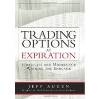 Trading Options at Expiration: Strategies and Models for Winning the Endgame - Jeff Augen