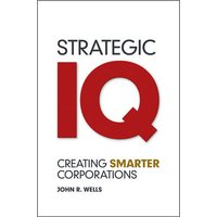 Strategic IQ: Creating Smarter Corporations - John Wells