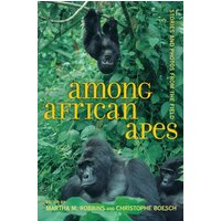 Among African Apes: Stories and Photos from the Field - Martha M.  Robbins, Christophe Boesch (Hrsgs.)