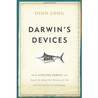 Darwin's Devices: What Evolving Robots Can Teach Us about the History of Life and the Future of Technology - John Long