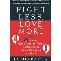 Fight Less, Love More: 5-Minute Conversations to Change Your Relationship Without Blowing Up or Giving in - Laurie Puhn