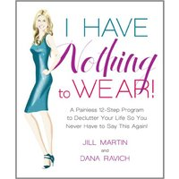 I Have Nothing to Wear!: A Painless 12-Step Program to Declutter Your Life So You Never Have to Say This Again! - Jill Martin