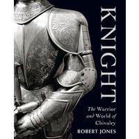 Knight: The Warrior and World of Chivalry - Robert Jones
