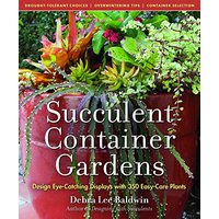 Succulent Container Gardens:  Eye-Catching Displays with 350 Easy-Care Plants - Debra Lee Baldwin
