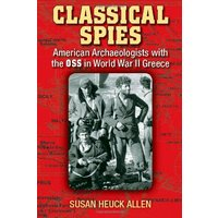 Classical Spies: American Archaeologists with the OSS in World War II Greece - Susan Heuck Allen
