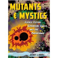 Mutants & Mystics: Science Fiction, Superhero Comics, and the Paranormal - Jeffrey J. Kripal