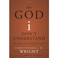 The God I Don't Understand: Reflections on Tough Questions of Faith - Christopher J. H. Wright